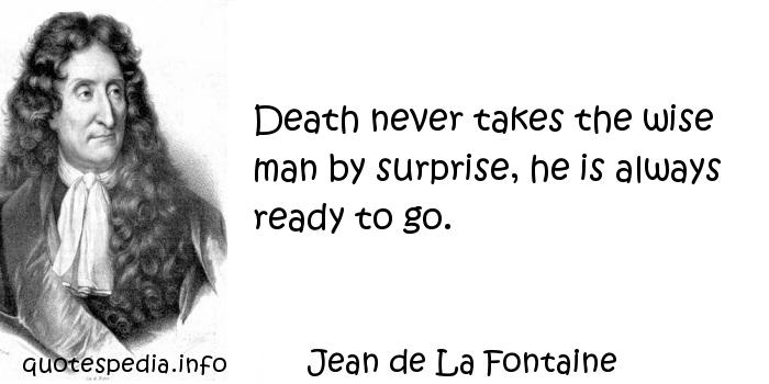 Jean de La Fontaine - Death never takes the wise man by surprise, he is always ready to go.
