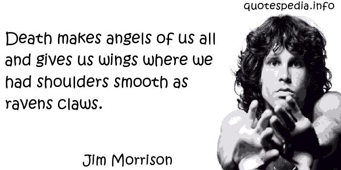 Jim Morrison - Death makes angels of us all and gives us wings where we had shoulders smooth as ravens claws.