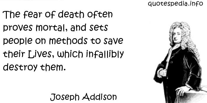 Joseph Addison - The fear of death often proves mortal, and sets people on methods to save their Lives, which infallibly destroy them.