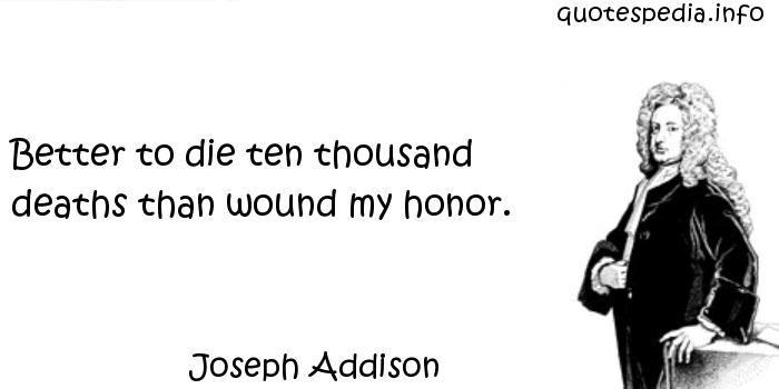 Joseph Addison - Better to die ten thousand deaths than wound my honor.