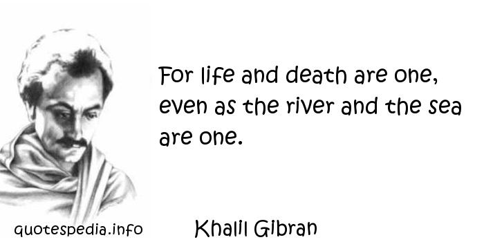 Khalil Gibran - For life and death are one, even as the river and the sea are one.