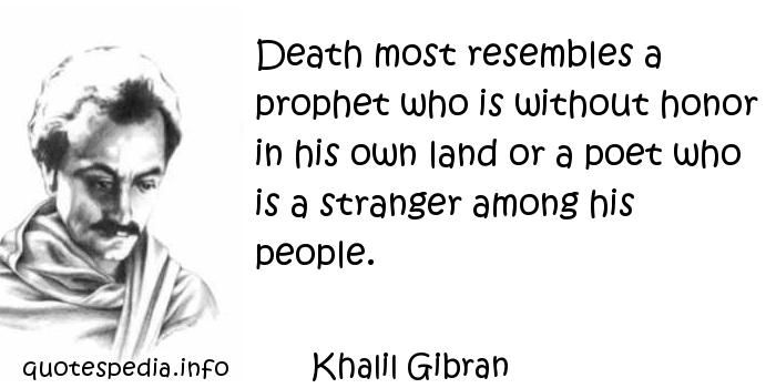 Khalil Gibran - Death most resembles a prophet who is without honor in his own land or a poet who is a stranger among his people.