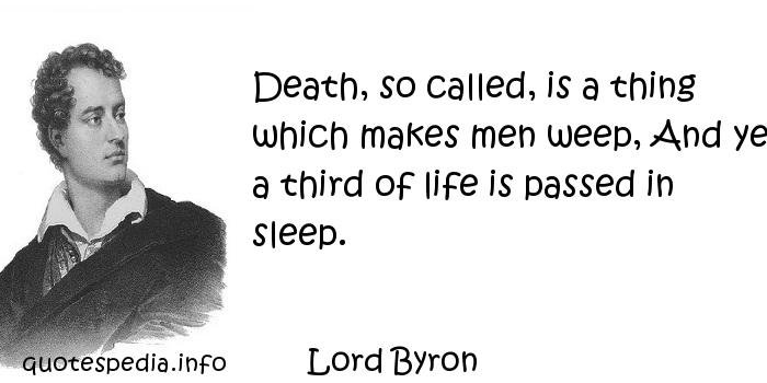 Lord Byron - Death, so called, is a thing which makes men weep, And yet a third of life is passed in sleep.