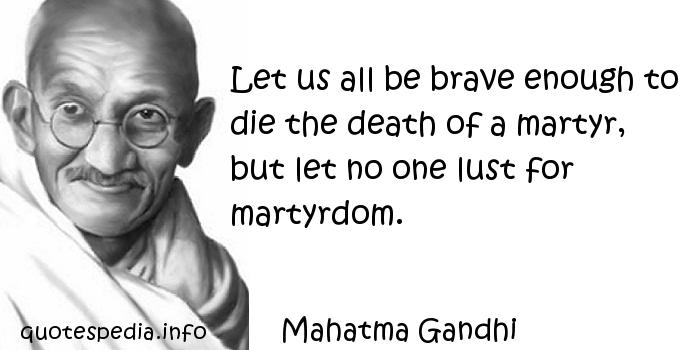 Mahatma Gandhi - Let us all be brave enough to die the death of a martyr, but let no one lust for martyrdom.