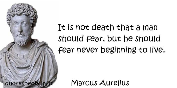 Marcus Aurelius - It is not death that a man should fear, but he should fear never beginning to live.