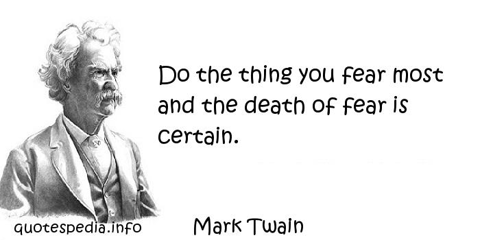 Mark Twain - Do the thing you fear most and the death of fear is certain.