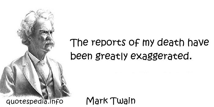Mark Twain - The reports of my death have been greatly exaggerated.