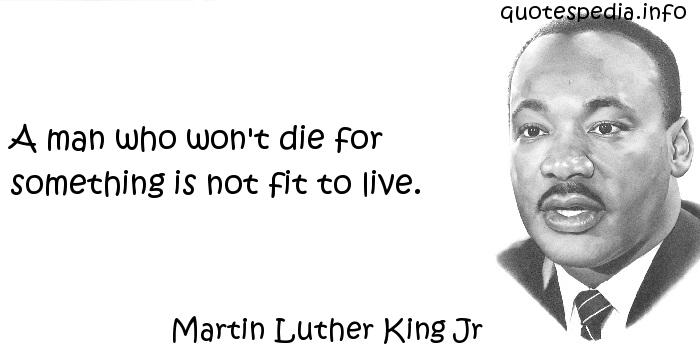 Martin Luther King Jr - A man who won't die for something is not fit to live.