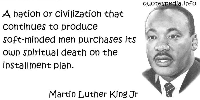 Martin Luther King Jr - A nation or civilization that continues to produce soft-minded men purchases its own spiritual death on the installment plan.