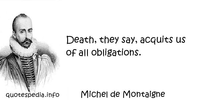 Michel de Montaigne - Death, they say, acquits us of all obligations.