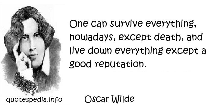 Oscar Wilde - One can survive everything, nowadays, except death, and live down everything except a good reputation.