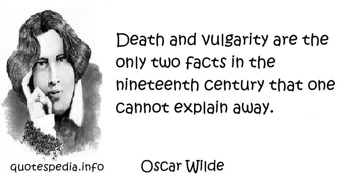 Oscar Wilde - Death and vulgarity are the only two facts in the nineteenth century that one cannot explain away.
