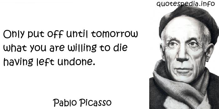 Pablo Picasso - Only put off until tomorrow what you are willing to die having left undone.