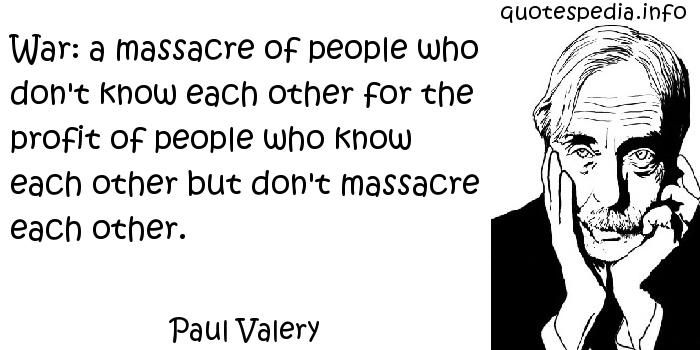 Paul Valery - War: a massacre of people who don't know each other for the profit of people who know each other but don't massacre each other.