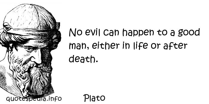 Plato - No evil can happen to a good man, either in life or after death.