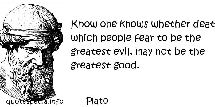 Plato - Know one knows whether death, which people fear to be the greatest evil, may not be the greatest good.