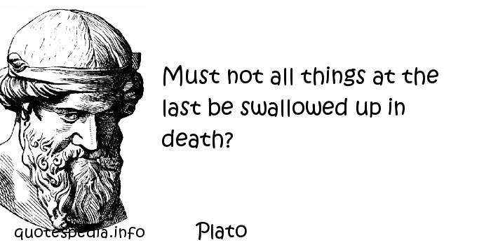 Plato - Must not all things at the last be swallowed up in death?