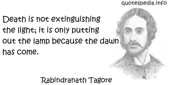 Rabindranath Tagore - Death is not extinguishing the light; it is only putting out the lamp because the dawn has come.