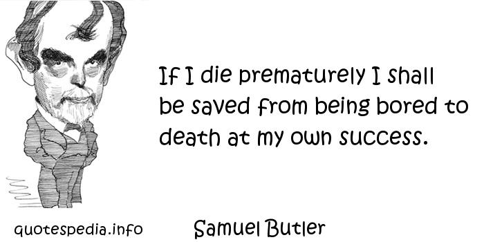 Samuel Butler - If I die prematurely I shall be saved from being bored to death at my own success.
