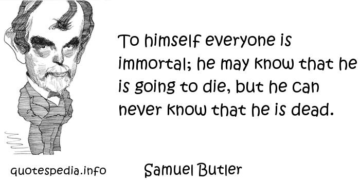 Samuel Butler - To himself everyone is immortal; he may know that he is going to die, but he can never know that he is dead.