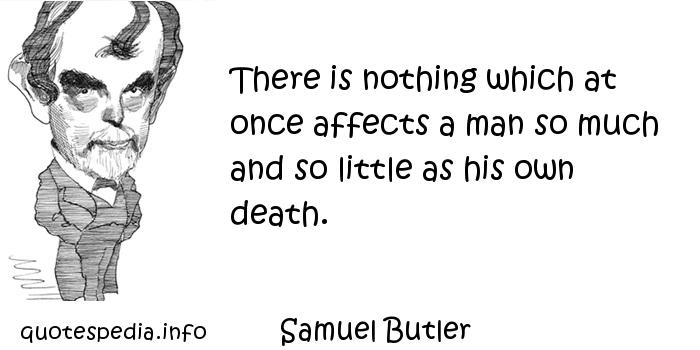 Samuel Butler - There is nothing which at once affects a man so much and so little as his own death.