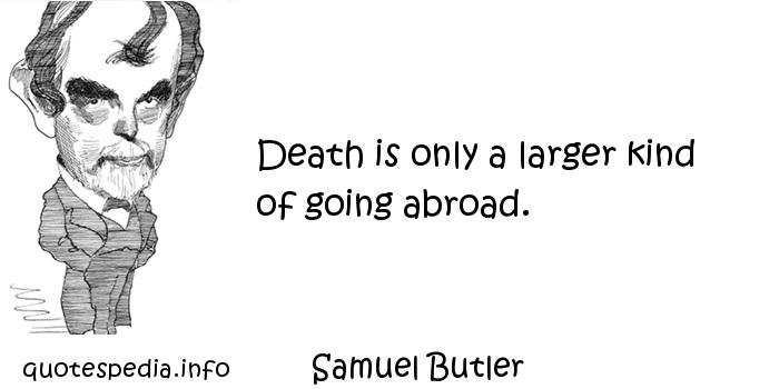 Samuel Butler - Death is only a larger kind of going abroad.