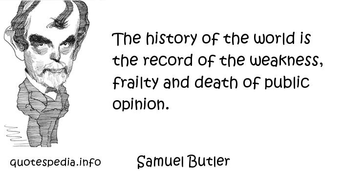 Samuel Butler - The history of the world is the record of the weakness, frailty and death of public opinion.