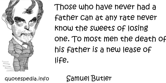Samuel Butler - Those who have never had a father can at any rate never know the sweets of losing one. To most men the death of his father is a new lease of life.