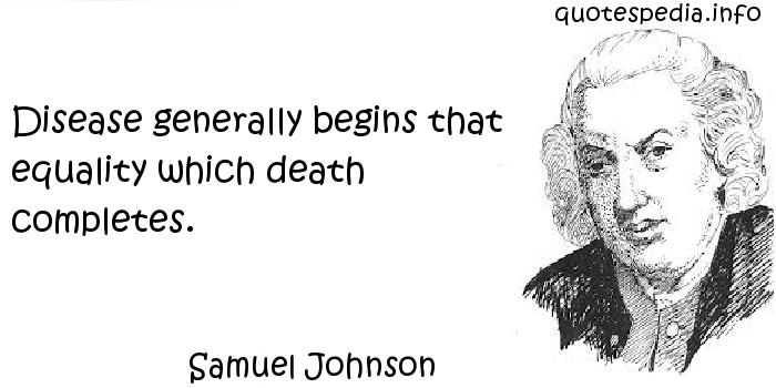 Samuel Johnson - Disease generally begins that equality which death completes.