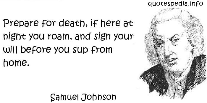 Samuel Johnson - Prepare for death, if here at night you roam, and sign your will before you sup from home.