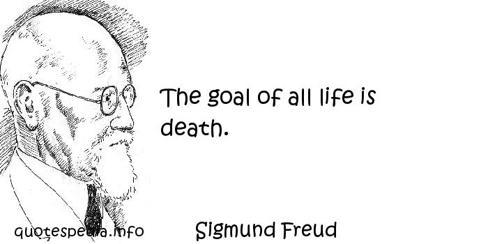 Sigmund Freud - The goal of all life is death.
