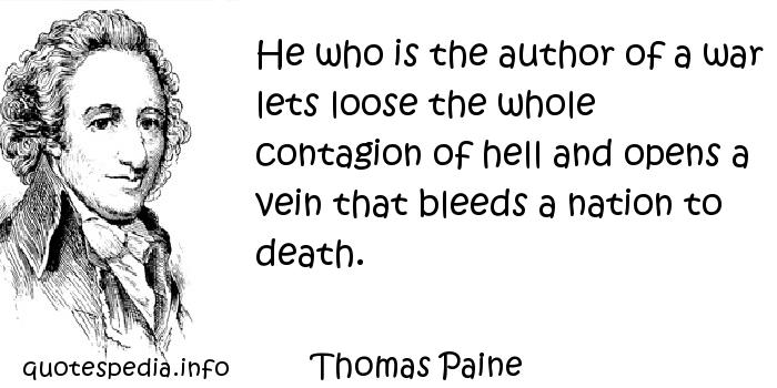 Thomas Paine - He who is the author of a war lets loose the whole contagion of hell and opens a vein that bleeds a nation to death.