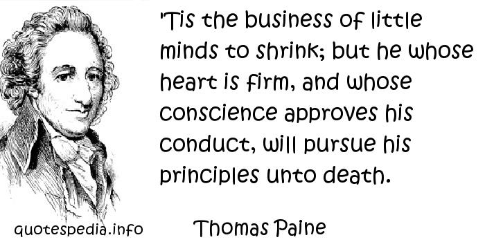 Thomas Paine - 'Tis the business of little minds to shrink; but he whose heart is firm, and whose conscience approves his conduct, will pursue his principles unto death.