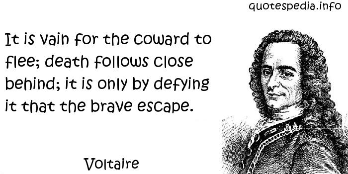 Voltaire - It is vain for the coward to flee; death follows close behind; it is only by defying it that the brave escape.