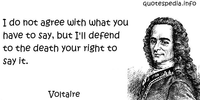 Voltaire - I do not agree with what you have to say, but I'll defend to the death your right to say it.
