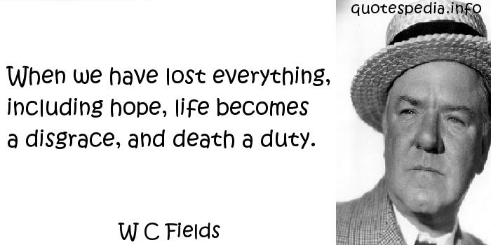W C Fields - When we have lost everything, including hope, life becomes a disgrace, and death a duty.