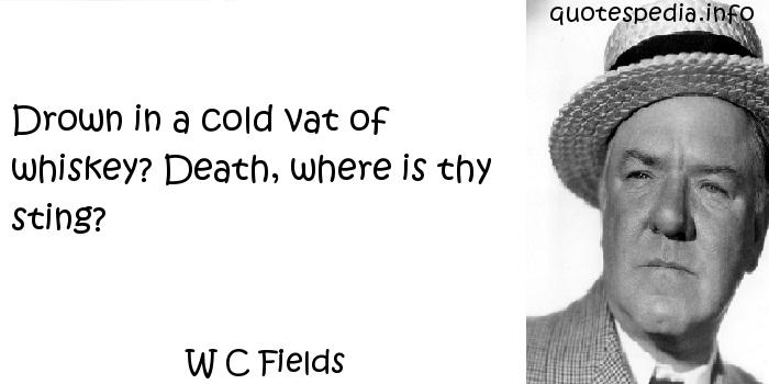 W C Fields - Drown in a cold vat of whiskey? Death, where is thy sting?