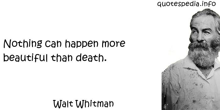 Walt Whitman - Nothing can happen more beautiful than death.