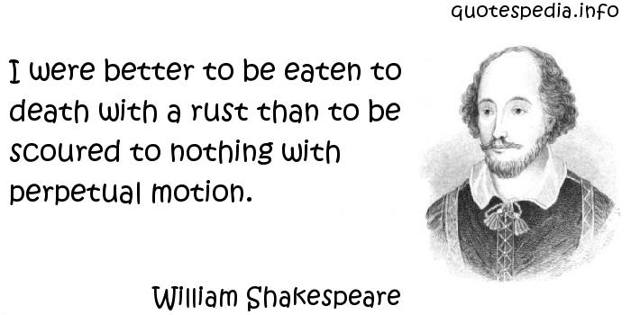 William Shakespeare - I were better to be eaten to death with a rust than to be scoured to nothing with perpetual motion.