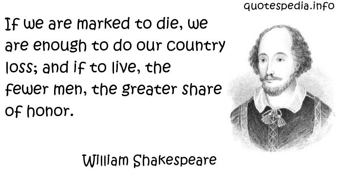 William Shakespeare - If we are marked to die, we are enough to do our country loss; and if to live, the fewer men, the greater share of honor.