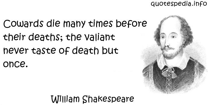 William Shakespeare - Cowards die many times before their deaths; the valiant never taste of death but once.