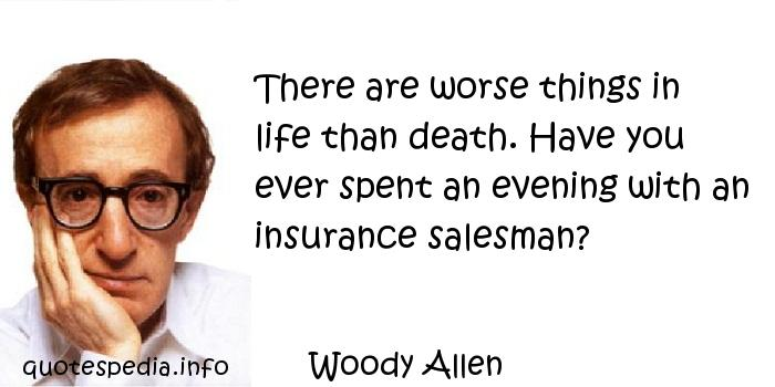 Woody Allen - There are worse things in life than death. Have you ever spent an evening with an insurance salesman?