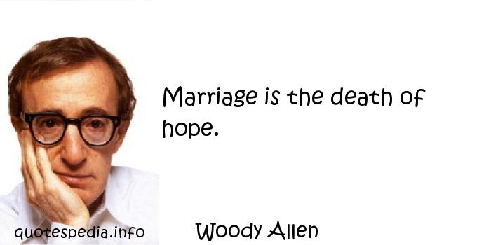 Woody Allen - Marriage is the death of hope.