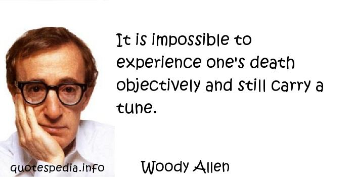 Woody Allen - It is impossible to experience one's death objectively and still carry a tune.