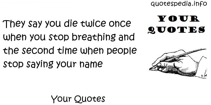 Your Quotes - They say you die twice once when you stop breathing and the second time when people stop saying your name