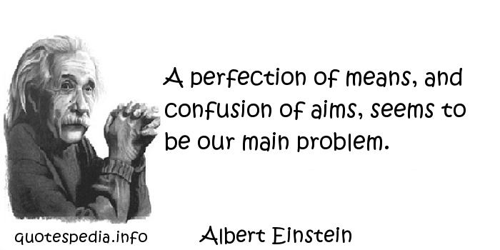 Albert Einstein - A perfection of means, and confusion of aims, seems to be our main problem.