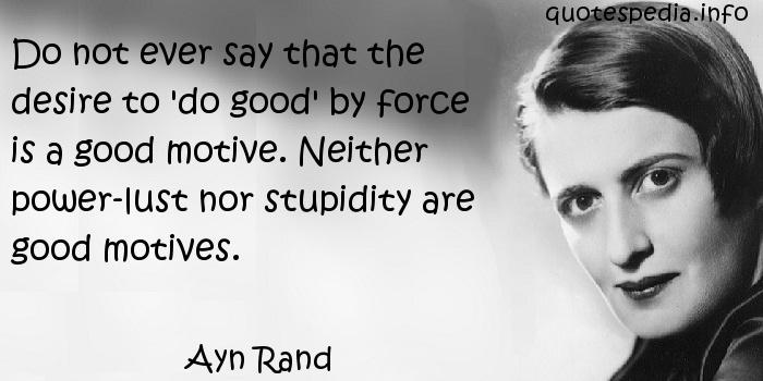 Ayn Rand - Do not ever say that the desire to 'do good' by force is a good motive. Neither power-lust nor stupidity are good motives.