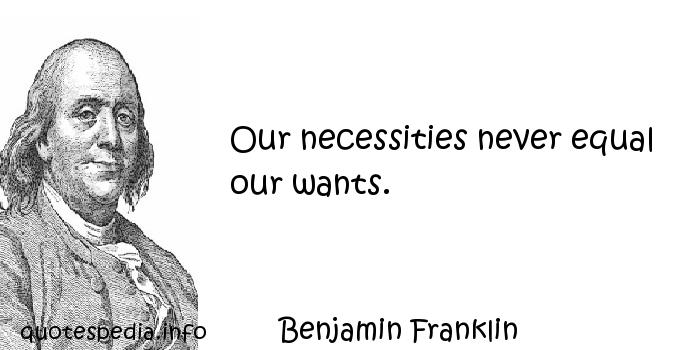 Benjamin Franklin - Our necessities never equal our wants.