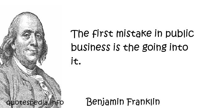 Benjamin Franklin - The first mistake in public business is the going into it.