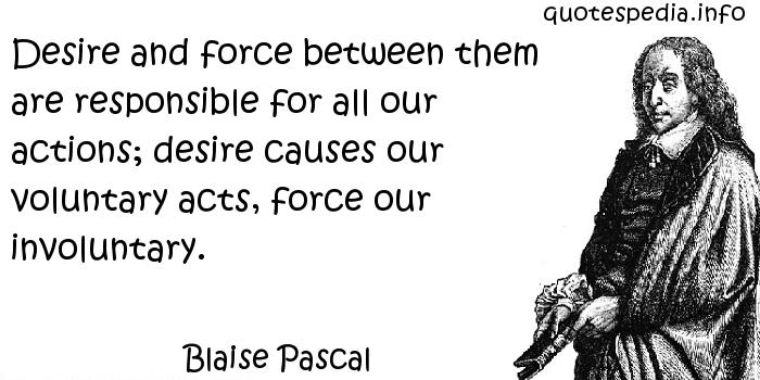 Blaise Pascal - Desire and force between them are responsible for all our actions; desire causes our voluntary acts, force our involuntary.